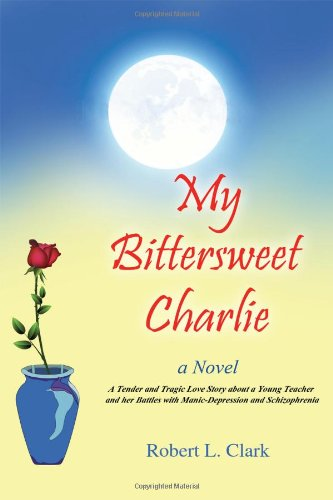 Download My Bittersweet Charlie: A Novel: A Tender and Tragic Love Story about a Young Teacher and Her Battles with Manic-Depression and Schizophrenia pdf epub