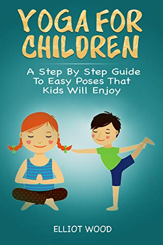 Yoga for children - A Step By Step Guide To Easy Poses That Kids Will Enjoy: A holistic approach to vitalize your childs mind, body and soul. Yoga ...