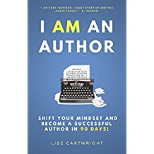 I AM An Author!: Shift Your Mindset and Become a Successful Author in 90 Days