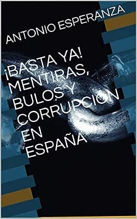 BASTA YA! MENTIRAS, BULOS Y CORRUPCIÓN EN ESPAÑA eBook: ESPERANZA, ANTONIO: Amazon.es: Tienda Kindle