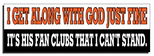 I get along with God just fine. It's his fan clubs that I can't stand. - Funny Bumper sticker Print For Thought-1-9