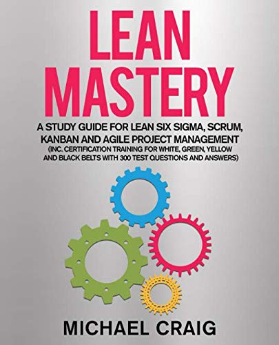 Lean Mastery: A Study Guide for Lean Six Sigma, Scrum, Kanban and Agile Project Management (Inc. Certification Training for White, Green, Yellow and Black Belts with 300 Test Questions and Answers) (White Belt Black Belt)