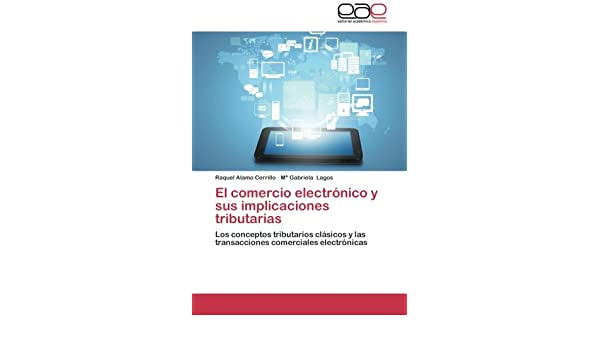 El comercio electrónico y sus implicaciones tributarias: Los conceptos tributarios clásicos y las transacciones comerciales electrónicas (Spanish Edition): ...