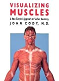Visualizing Muscles : A New Ecorche Approach to Surface Anatomy, Cody, John, 0700604251