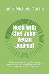 Nosh with Chef Julie: Vegan Journal: Daily entries and tips for going vegan from the beginning with self-care, food logs, and reflections. Paperback