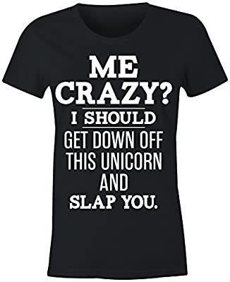 6TN Ladies Me Crazy ? I'll Get Off My Unicorn T Shirt