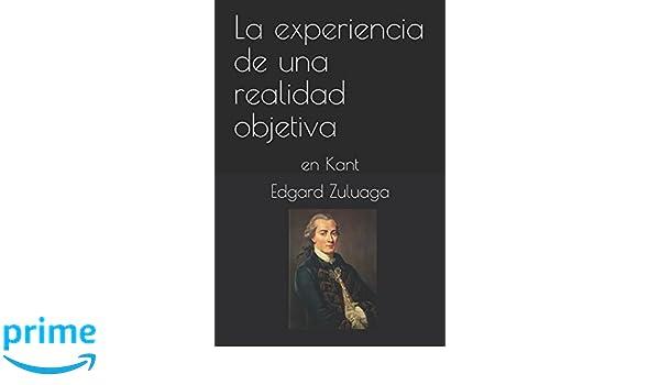 La experiencia de una realidad objetiva: en Kant: Amazon.es: Edgard Zuluaga: Libros