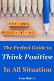 img - for Think Positive: The Perfect Guide to Think Positive In All Situation(positive thoughts, positive attitude, power of positivity, positive mindset, ... thinking relationships) (Volume 1) book / textbook / text book