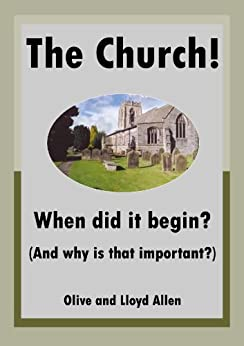 The Church! When did it begin? (And why is that important?) by [Allen, Lloyd, Allen, Olive]