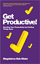 GET PRODUCTIVE!: BOOSTING YOUR PRODUCTIVITY AND GETTING THINGS DONE