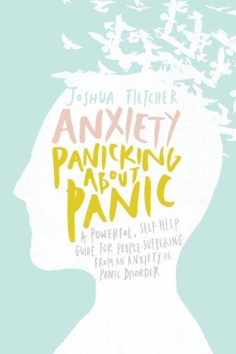 Anxiety: Panicking about Panic: A powerful, self-help guide for those suffering from an Anxiety or Panic Disorder (Panic Attacks, Panic Attack Book) by Createspace