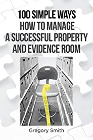 100 Simple Ways How to Manage a Successful Property and Evidence Room