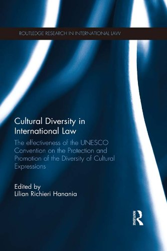 Download Cultural Diversity in International Law: The Effectiveness of the UNESCO Convention on the Protection and Promotion of the Diversity of Cultural Expressions (Routledge Research in International Law) Pdf