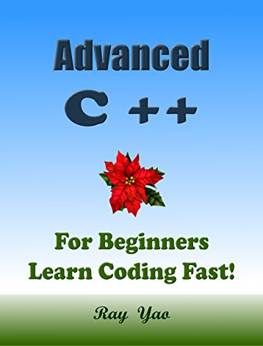 Advanced C++: For Beginners, Learn Coding Fast! C Plus Plus Programming Language Crash Course, Reference Quick Start Tutorial Book with Hands-On Projects, In Easy Steps! An Ultimate Beginner's Guide!