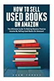 How To Sell Used Books On Amazon: The Ultimate Guide To Making Massive Passive Income By Selling...