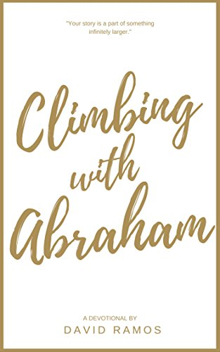 Climbing with Abraham: 30 Devotionals to Help You Grow Your Faith, Build Your Life, and Discover God's Calling (Testament Heroes Book 1)