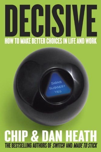 Decisive: How to Make Better Choices in Life and Work by Chip Heath (March 26,2013)