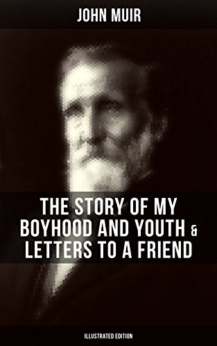JOHN MUIR: The Story of My Boyhood and Youth & Letters to a Friend (Illustrated Edition): The Memoirs of the Naturalist, Environmental Philosopher and ... The Mountains of California & Steep Trails