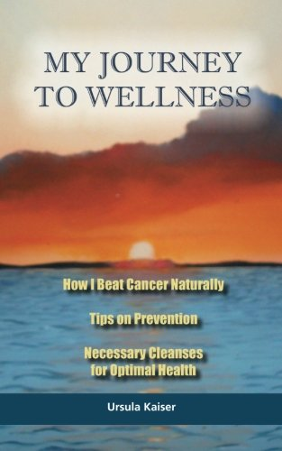 My Journey To Wellness: How I Beat Cancer Naturally, Tips on Prevention, Necessary Cleanses for Optimal Health