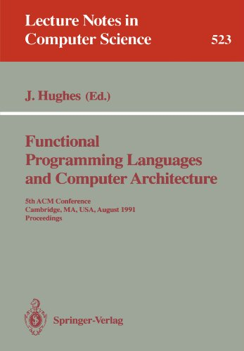 Functional Programming Languages and Computer Architecture: 5th ACM Conference. Cambridge, MA, USA, August 26-30, 1991 Proceedings (Lecture Notes in Computer Science) by John Hughes