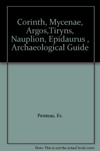 Corinth, Mycenae, Argos,Tiryns, Nauplion, Epidaurus , Archaeological Guide