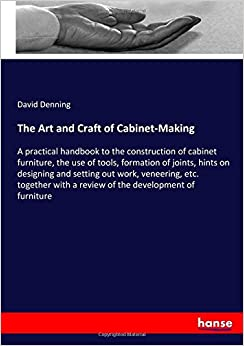 The Art and Craft of Cabinet-Making: A practical handbook to the construction of cabinet furniture, the use of tools, formation of joints, hints on ... with a review of the development of furniture