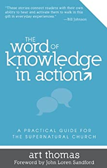 The Word of Knowledge in Action: A Practical Guide for the Supernatural Church by [Thomas, Art]