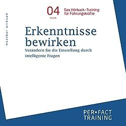 Erkenntnisse bewirken: Verändern Sie die Einstellung durch intelligente Fragen (Hörbuch-Training für Führungskräfte 4)
