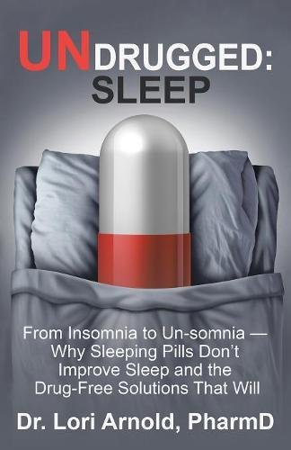 UNDRUGGED: SLEEP: From Insomnia to Un-somnia - Why Sleeping Pills Don't Improve Sleep and the Drug-Free Solutions That Will
