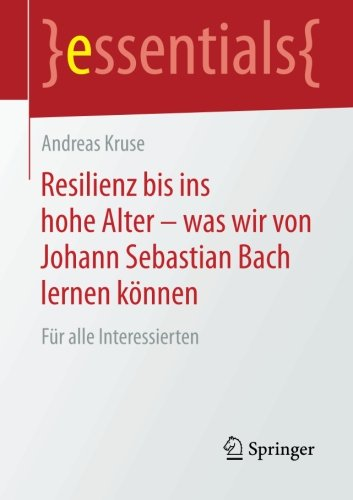 Resilienz bis ins hohe Alter – was wir von Johann Sebastian Bach lernen können: Für alle Interessierten (essentials)
