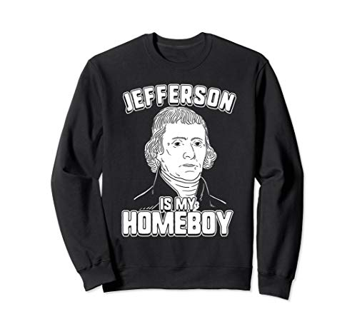 - Jefferson Is My Homeboy Sweatshirt - Thomas Jefferson