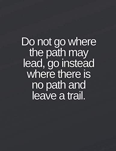 Do not go where the path may lead, go instead where there is no path and leave a trail.: Lined notebook