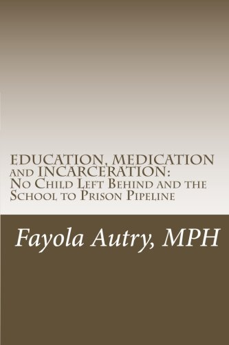 Read Online EDUCATION, MEDICATION and INCARCERATION: No Child Left Behind and the School to Prison Pipeline pdf