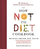 The How Not to Diet Cookbook: 100  Recipes for Healthy, Permanent Weight Loss