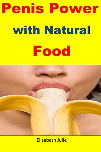 Penis Power with Natural Food: Great natural foods for penis enlargement,strength and stamina