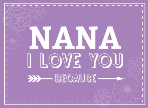 Nana I Love You Because: Prompted Fill In Blank I Love You Book for Nana; Gift Book for Nana; Things I Love About You Book for Grandmothers, Nana ... Nana Gifts (I Love You Books) (Volume 13) PDF