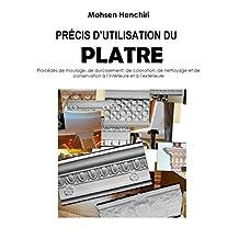 Précis d'utilisation du plâtre Procédés de moulage, de durcissement, de coloration, de nettoyage et de conservation à l'intérieur et à l'extérieur: Précis d'utilisation du plâtre (French Edition)