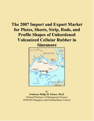 Download The 2007 Import and Export Market for Plates, Sheets, Strip, Rods, and Profile Shapes of Unhardened Vulcanized Cellular Rubber in Singapore ebook