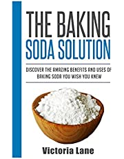 The Baking Soda Solution: Discover The Amazing Benefits And Uses Of Baking Soda You Wish You Knew