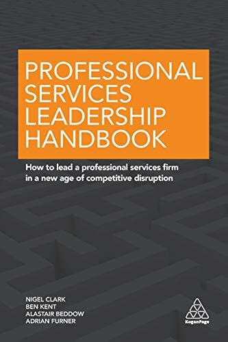 Professional Services Leadership Handbook: How to Lead a Professional Services Firm in a New Age of Competitive Disruption (Great Disruption)