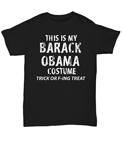 Adult Halloween Costume Unisex T-Shirts for Both Men & Women - This is My Barack Obama Costume Trick F-ing Treat - Hilarious 2017 Halloween Party Idea - -