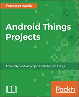 Android Things Projects: Efficiently build IoT projects with