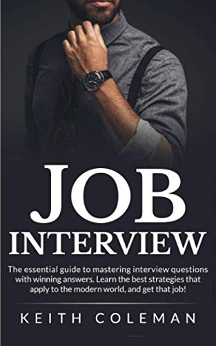 Job Interview: The Essential Guide to Mastering Interview Questions with Winning Answers. Learn the Best Strategies that Apply to the Modern World, and Get That Job! (Best Interview Strategies Questions And Answers)