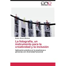 La fotografía, un instrumento para la creatividad y la inclusión: Aplicación práctica en la enseñanza a personas con diversidad funcional (Spanish Edition)