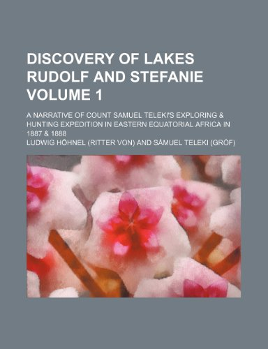 Discovery of lakes Rudolf and Stefanie Volume 1 ; a narrative of Count Samuel Teleki's exploring & hunting expedition in eastern equatorial Africa in 1887 & 1888