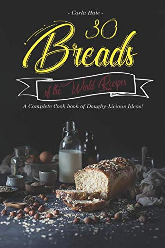30 Breads of the World Recipes: A Complete Cook book of Doughy-Licious Ideas! by Carla Hale