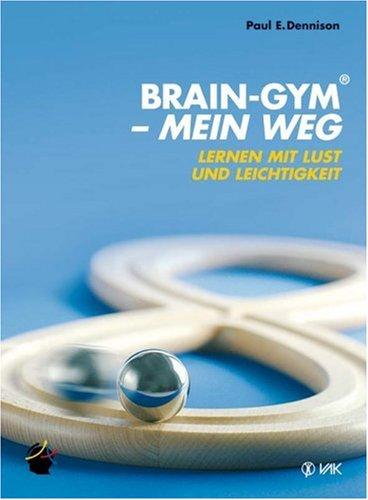 Brain-Gym(R) - mein Weg: Lernen mit Lust und Leichtigkeit