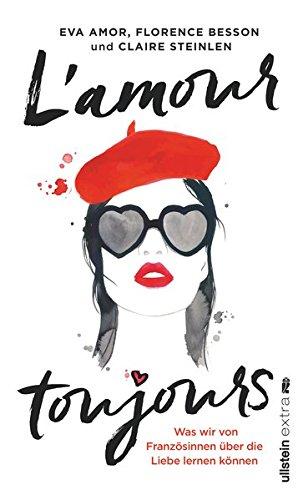 L'amour toujours: Was wir von Französinnen über die Liebe lernen können