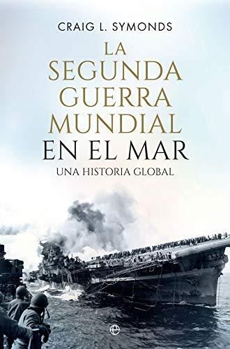 La Segunda Guerra Mundial en el mar: Una historia global (Historia del siglo XX) por Craig L. Symonds
