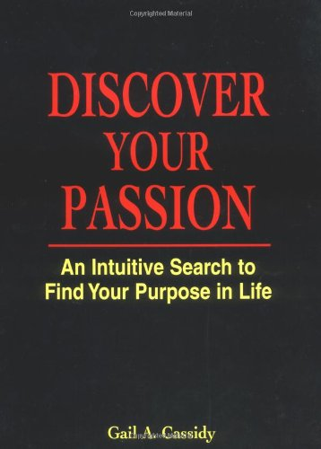 Discover Your Passion : An Intuitive Search to Find Your Purpose in Life